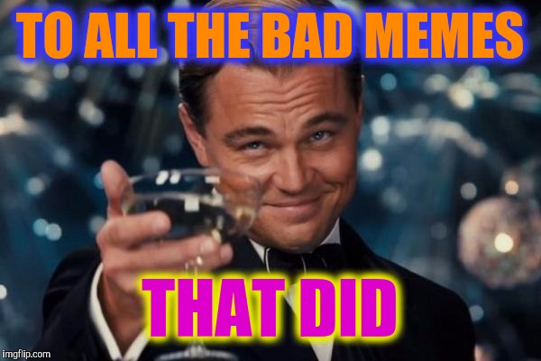 Leonardo Dicaprio Cheers Meme | TO ALL THE BAD MEMES THAT DID | image tagged in memes,leonardo dicaprio cheers | made w/ Imgflip meme maker