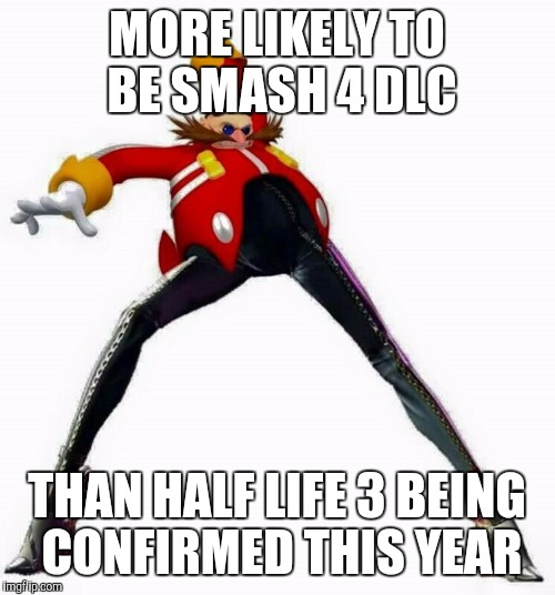 Hopefully not too real for you guys  | MORE LIKELY TO BE SMASH 4 DLC THAN HALF LIFE 3 BEING CONFIRMED THIS YEAR | image tagged in half life 3,legs,robotnik,bayonetta 2 | made w/ Imgflip meme maker
