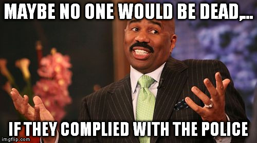 Steve Harvey Meme | MAYBE NO ONE WOULD BE DEAD,... IF THEY COMPLIED WITH THE POLICE | image tagged in memes,steve harvey | made w/ Imgflip meme maker