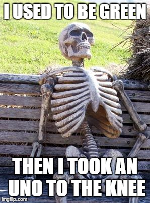 Waiting Skeleton Meme | I USED TO BE GREEN THEN I TOOK AN UNO TO THE KNEE | image tagged in memes,waiting skeleton | made w/ Imgflip meme maker