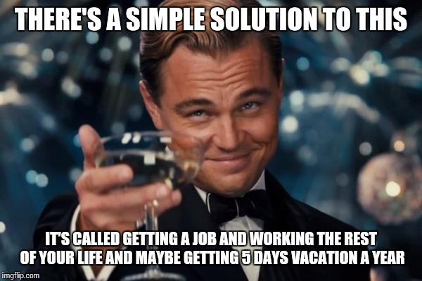 Leonardo Dicaprio Cheers Meme | THERE'S A SIMPLE SOLUTION TO THIS IT'S CALLED GETTING A JOB AND WORKING THE REST OF YOUR LIFE AND MAYBE GETTING 5 DAYS VACATION A YEAR | image tagged in memes,leonardo dicaprio cheers | made w/ Imgflip meme maker