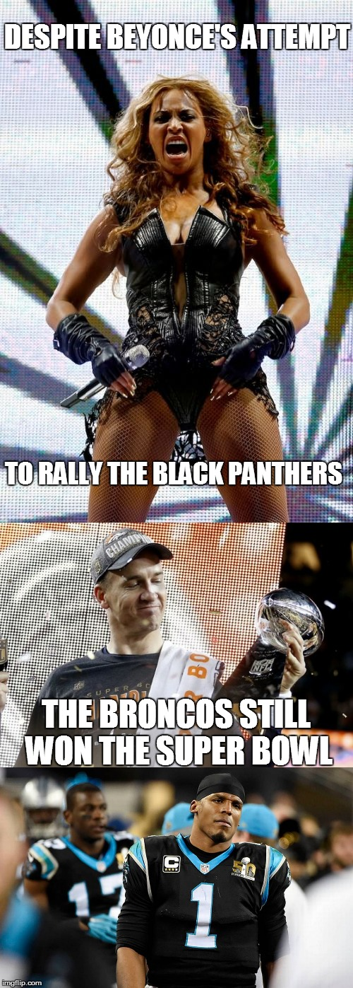 Beyonce Fails to Rally Panthers | DESPITE BEYONCE'S ATTEMPT TO RALLY THE BLACK PANTHERS THE BRONCOS STILL WON THE SUPER BOWL | image tagged in beyonce,superbowl 50,denver broncos,carolina panthers | made w/ Imgflip meme maker