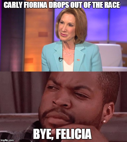 CARLY FIORINA DROPS OUT OF THE RACE; BYE, FELICIA | image tagged in carly fiorina,bye felicia,ice cube,primary | made w/ Imgflip meme maker