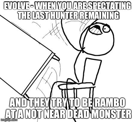 Table Flip Guy Meme |  EVOLVE - WHEN YOU ARE SPECTATING THE LAST HUNTER REMAINING; AND THEY TRY TO BE RAMBO AT A NOT NEAR DEAD MONSTER | image tagged in memes,table flip guy | made w/ Imgflip meme maker