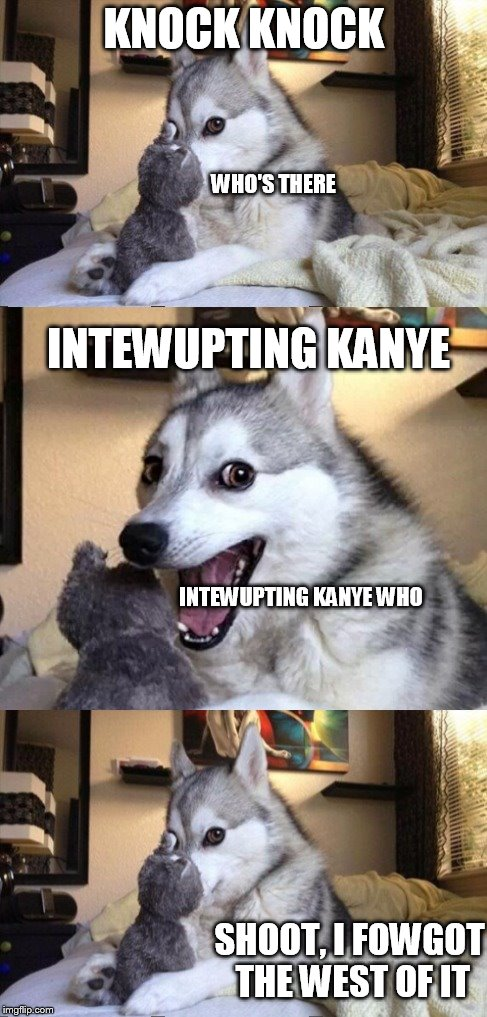 I'm bad at puns dog 2, props to Socrates who made the template and came up with the concept! | KNOCK KNOCK WHO'S THERE INTEWUPTING KANYE INTEWUPTING KANYE WHO SHOOT, I FOWGOT THE WEST OF IT | image tagged in i'm bad at puns dog 2,memes,dogs,funny | made w/ Imgflip meme maker