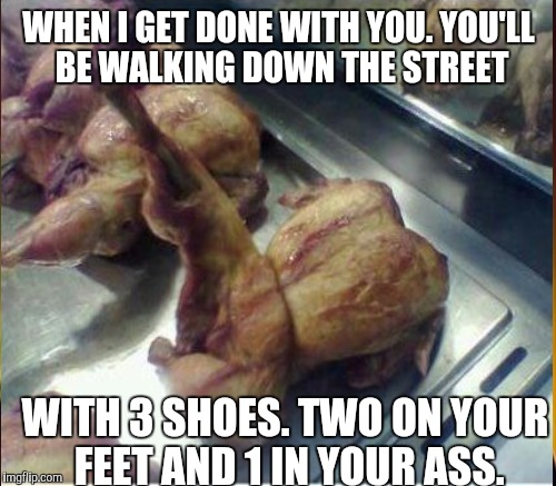 WHEN I GET DONE WITH YOU. YOU'LL BE WALKING DOWN THE STREET WITH 3 SHOES. TWO ON YOUR FEET AND 1 IN YOUR ASS. | made w/ Imgflip meme maker