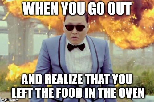 Gangnam Style PSY Meme |  WHEN YOU GO OUT; AND REALIZE THAT YOU LEFT THE FOOD IN THE OVEN | image tagged in memes,gangnam style psy | made w/ Imgflip meme maker
