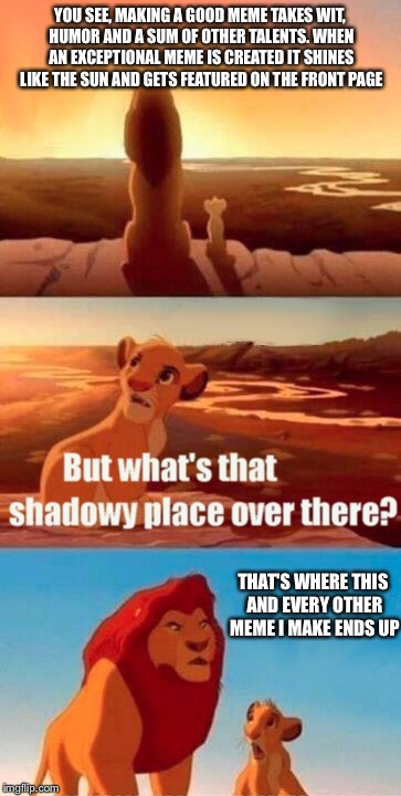 Shadows of Despair | YOU SEE, MAKING A GOOD MEME TAKES WIT, HUMOR AND A SUM OF OTHER TALENTS. WHEN AN EXCEPTIONAL MEME IS CREATED IT SHINES LIKE THE SUN AND GETS | image tagged in memes,simba shadowy place,lol,funny memes,lion king,front page | made w/ Imgflip meme maker