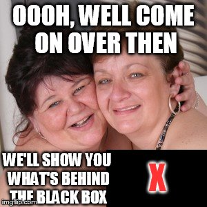 OOOH, WELL COME ON OVER THEN WE'LL SHOW YOU WHAT'S BEHIND THE BLACK BOX X | made w/ Imgflip meme maker
