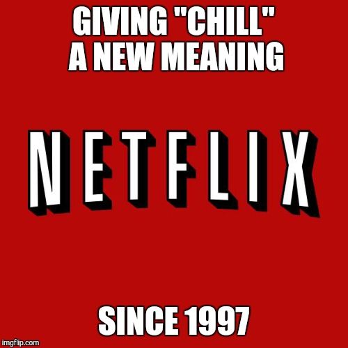 "Goddam you Netflix! |  GIVING ""CHILL"" A NEW MEANING; SINCE 1997 