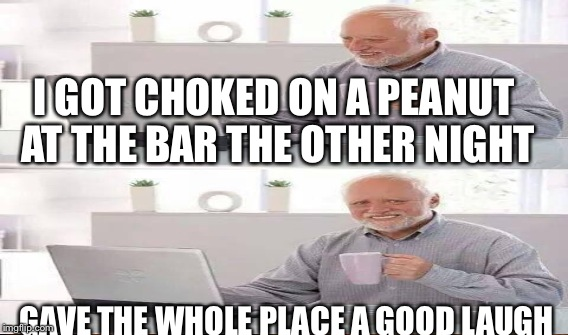 I GOT CHOKED ON A PEANUT AT THE BAR THE OTHER NIGHT GAVE THE WHOLE PLACE A GOOD LAUGH | made w/ Imgflip meme maker