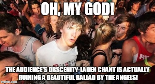 Sudden Clarity Clarence |  OH, MY GOD! THE AUDIENCE'S OBSCENITY-LADEN CHANT IS ACTUALLY RUINING A BEAUTIFUL BALLAD BY THE ANGELS! | image tagged in memes,sudden clarity clarence | made w/ Imgflip meme maker