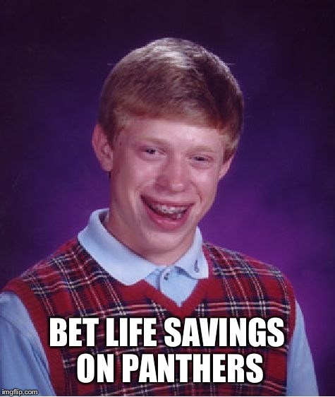 Bad Luck Brian Meme | BET LIFE SAVINGS ON PANTHERS | image tagged in memes,bad luck brian | made w/ Imgflip meme maker