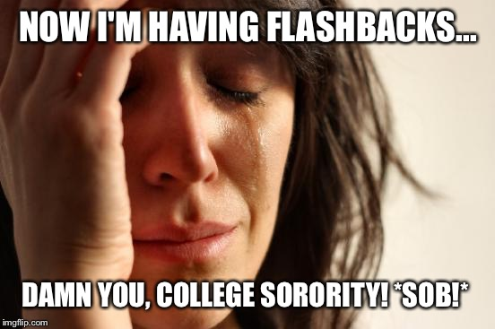 First World Problems Meme | NOW I'M HAVING FLASHBACKS... DAMN YOU, COLLEGE SORORITY! *SOB!* | image tagged in memes,first world problems | made w/ Imgflip meme maker