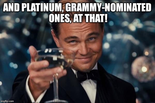 Leonardo Dicaprio Cheers Meme | AND PLATINUM, GRAMMY-NOMINATED ONES, AT THAT! | image tagged in memes,leonardo dicaprio cheers | made w/ Imgflip meme maker