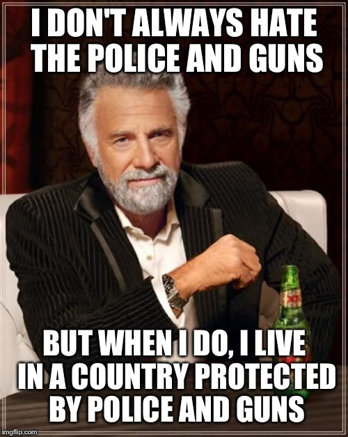 The Most Interesting Man In The World Meme | I DON'T ALWAYS HATE THE POLICE AND GUNS BUT WHEN I DO, I LIVE IN A COUNTRY PROTECTED BY POLICE AND GUNS | image tagged in memes,the most interesting man in the world | made w/ Imgflip meme maker