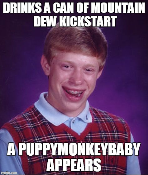 Bad Luck Superbowl 50 Brian | DRINKS A CAN OF MOUNTAIN DEW KICKSTART A PUPPYMONKEYBABY APPEARS | image tagged in memes,bad luck brian,mountain dew kickstart,superbowl 50,puppymonkeybaby | made w/ Imgflip meme maker
