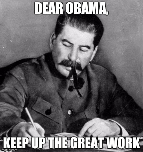 stalin |  DEAR OBAMA, KEEP UP THE GREAT WORK | image tagged in stalin,memes,soviet russia | made w/ Imgflip meme maker