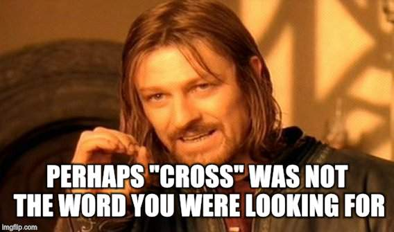 "One Does Not Simply Meme | PERHAPS ""CROSS"" WAS NOT THE WORD YOU WERE LOOKING FOR 