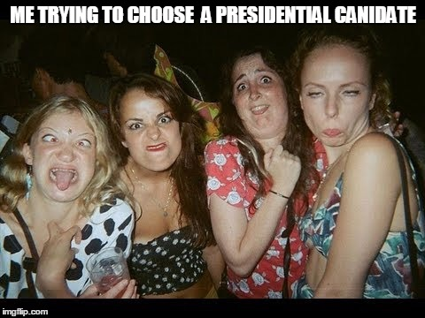 Only ugly chicks at the primaries. | ME TRYING TO CHOOSE  A PRESIDENTIAL CANIDATE | image tagged in president,election 2016,primary,iowa caucus | made w/ Imgflip meme maker