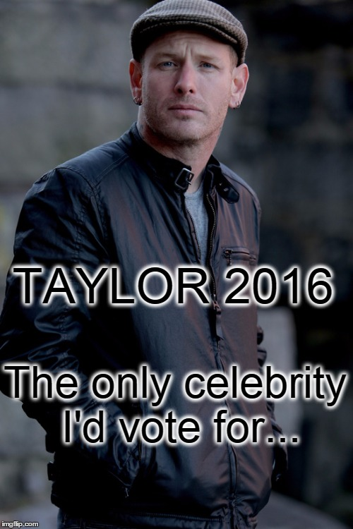 Corey Taylor | TAYLOR 2016 The only celebrity I'd vote for... | image tagged in corey taylor | made w/ Imgflip meme maker