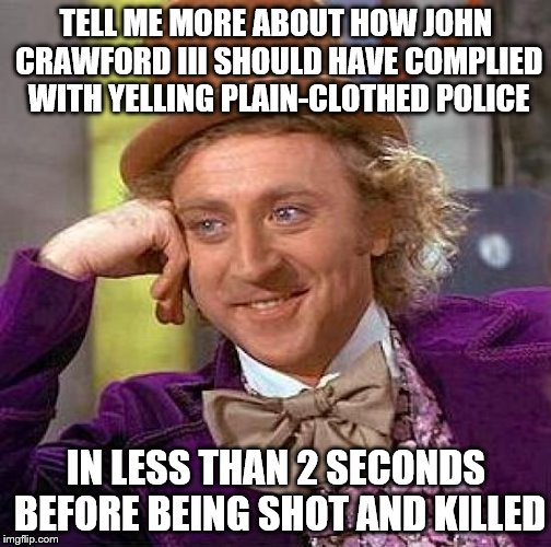 Creepy Condescending Wonka Meme | TELL ME MORE ABOUT HOW JOHN CRAWFORD III SHOULD HAVE COMPLIED WITH YELLING PLAIN-CLOTHED POLICE IN LESS THAN 2 SECONDS BEFORE BEING SHOT AND | image tagged in memes,creepy condescending wonka | made w/ Imgflip meme maker