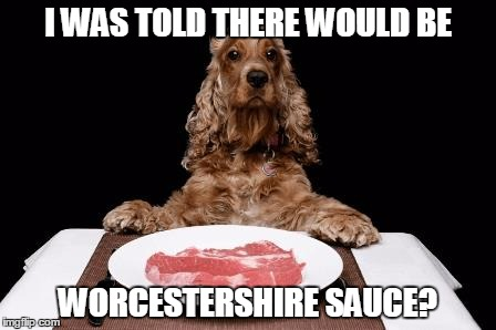 I WAS TOLD THERE WOULD BE WORCESTERSHIRE SAUCE? | made w/ Imgflip meme maker