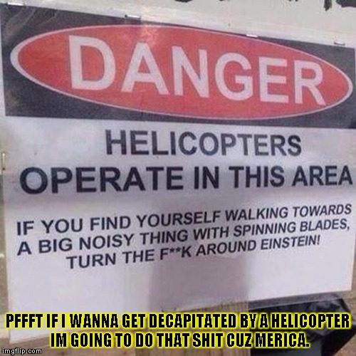 helicopter warning sign |  PFFFT IF I WANNA GET DECAPITATED BY A HELICOPTER IM GOING TO DO THAT SHIT CUZ MERICA. | image tagged in helicopter warning sign,funny,memes,sign,danger,america | made w/ Imgflip meme maker