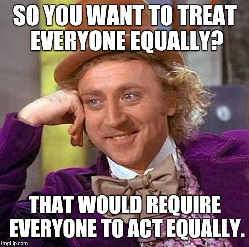 Creepy Condescending Wonka Meme | SO YOU WANT TO TREAT EVERYONE EQUALLY? THAT WOULD REQUIRE EVERYONE TO ACT EQUALLY. | image tagged in memes,creepy condescending wonka | made w/ Imgflip meme maker