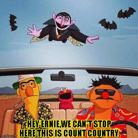 Fear and loathing on sesame street | HEY ERNIE,WE CAN'T STOP HERE THIS IS COUNT COUNTRY. | image tagged in fear and loathing on sesame street,funny,memes,sesame street,fear  loathing,elmo | made w/ Imgflip meme maker