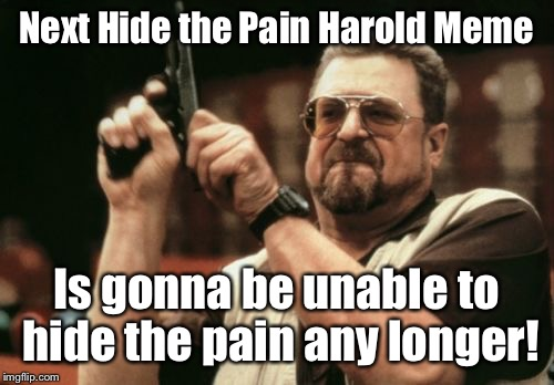 Expose Harold's pain & end it. | Next Hide the Pain Harold Meme Is gonna be unable to hide the pain any longer! | image tagged in memes,am i the only one around here,hide the pain,harold | made w/ Imgflip meme maker