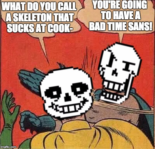 Papyrus Slapping Sans | YOU'RE GOING TO HAVE A BAD TIME SANS! WHAT DO YOU CALL A SKELETON THAT SUCKS AT COOK- | image tagged in papyrus slapping sans | made w/ Imgflip meme maker