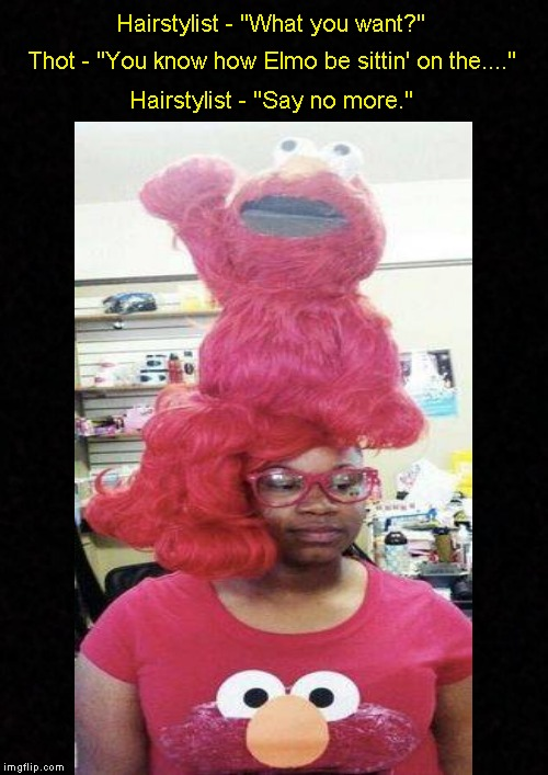"Meanwhile, at the beauty salon.... | Hairstylist - ""What you want?"" Hairstylist - ""Say no more."" Thot - ""You know how Elmo be sittin' on the...."" 