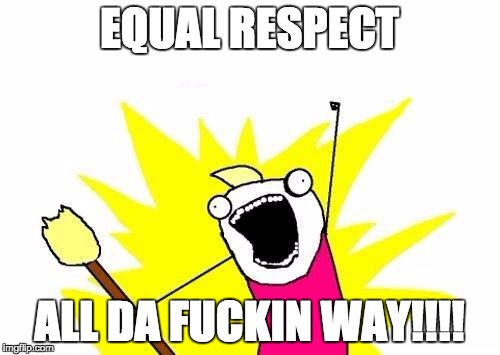 X All The Y Meme | EQUAL RESPECT ALL DA F**KIN WAY!!!! | image tagged in memes,x all the y | made w/ Imgflip meme maker