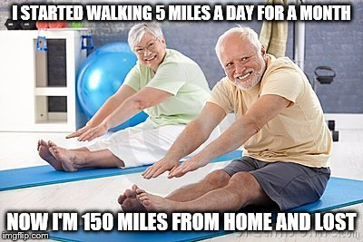 I STARTED WALKING 5 MILES A DAY FOR A MONTH NOW I'M 150 MILES FROM HOME AND LOST | image tagged in memes,hide the pain harold | made w/ Imgflip meme maker