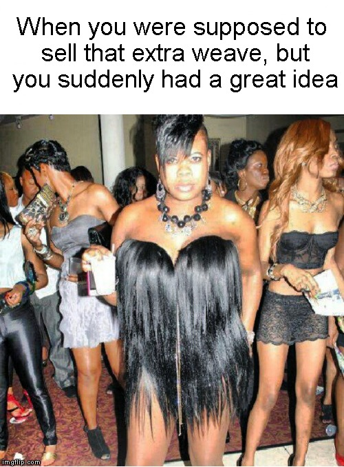 It's unbeweavable! | When you were supposed to sell that extra weave, but you suddenly had a great idea | image tagged in funny memes,hair,thot,ratchet,great idea,ghetto | made w/ Imgflip meme maker