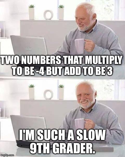 I hate polynomials.  | TWO NUMBERS THAT MULTIPLY TO BE -4 BUT ADD TO BE 3 I'M SUCH A SLOW 9TH GRADER. | image tagged in memes,hide the pain harold,math,polynomials,algebra | made w/ Imgflip meme maker