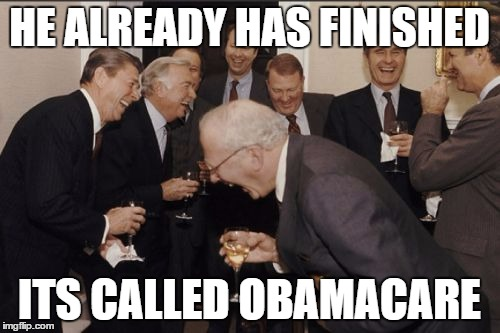 Laughing Men In Suits Meme | HE ALREADY HAS FINISHED ITS CALLED OBAMACARE | image tagged in memes,laughing men in suits | made w/ Imgflip meme maker