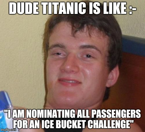 "10 Guy Meme | DUDE TITANIC IS LIKE :- ""I AM NOMINATING ALL PASSENGERS FOR AN ICE BUCKET CHALLENGE"" 
