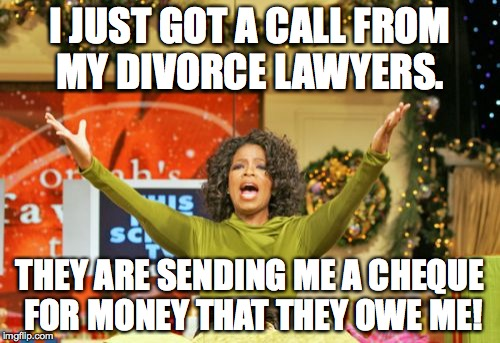 You Get An X And You Get An X |  I JUST GOT A CALL FROM MY DIVORCE LAWYERS. THEY ARE SENDING ME A CHEQUE FOR MONEY THAT THEY OWE ME! | image tagged in memes,you get an x and you get an x | made w/ Imgflip meme maker