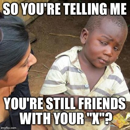 "Third World Skeptical Kid Meme | SO YOU'RE TELLING ME YOU'RE STILL FRIENDS WITH YOUR ""X""? 