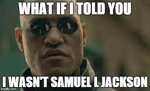 There can be only one |  WHAT IF I TOLD YOU; I WASN'T SAMUEL L JACKSON | image tagged in memes,matrix morpheus,samuel l jackson,meme,racism,morpheus | made w/ Imgflip meme maker