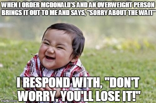 "Start them young... |  WHEN I ORDER MCDONALD'S AND AN OVERWEIGHT PERSON BRINGS IT OUT TO ME AND SAYS, ""SORRY ABOUT THE WAIT""; I RESPOND WITH, ""DON'T WORRY, YOU'LL LOSE IT!"" 