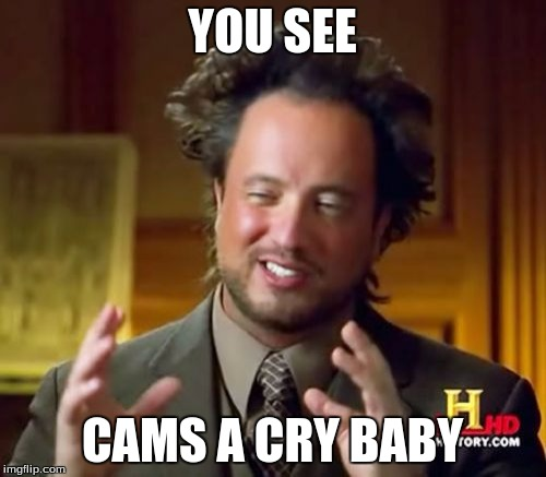YOU SEE CAMS A CRY BABY | image tagged in memes,ancient aliens | made w/ Imgflip meme maker