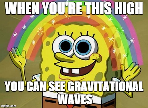 high energy physics |  WHEN YOU'RE THIS HIGH; YOU CAN SEE GRAVITATIONAL WAVES | image tagged in memes,imagination spongebob,gravitational waves,physics,spongebob,too damn high | made w/ Imgflip meme maker