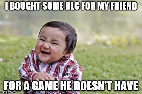 Bet You Wish You Could Refund That | I BOUGHT SOME DLC FOR MY FRIEND FOR A GAME HE DOESN'T HAVE | image tagged in memes,evil toddler,dlc,friends | made w/ Imgflip meme maker
