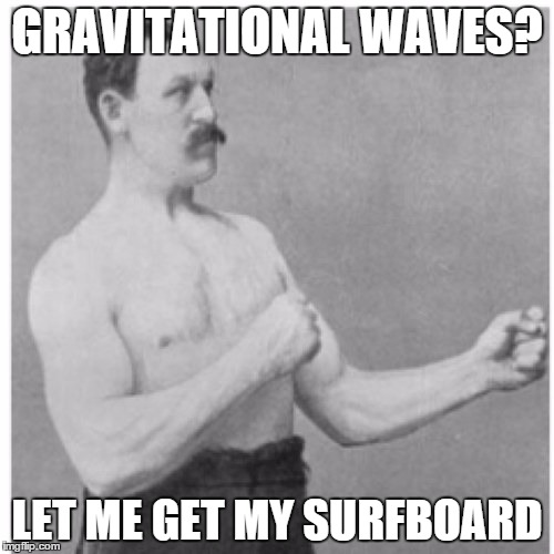 The laws of physics are meant to be broken |  GRAVITATIONAL WAVES? LET ME GET MY SURFBOARD | image tagged in memes,overly manly man,physics,gravitational waves,meme,who cares | made w/ Imgflip meme maker
