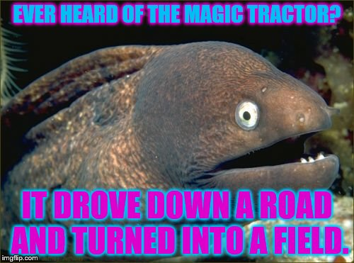Bad Joke Eel Meme | EVER HEARD OF THE MAGIC TRACTOR? IT DROVE DOWN A ROAD AND TURNED INTO A FIELD. | image tagged in memes,bad joke eel | made w/ Imgflip meme maker