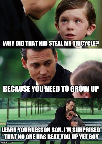 Finding Neverland Meme |  WHY DID THAT KID STEAL MY TRICYCLE? BECAUSE YOU NEED TO GROW UP; LEARN YOUR LESSON SON. I'M SURPRISED THAT NO ONE HAS BEAT YOU UP YET BOY | image tagged in memes,finding neverland | made w/ Imgflip meme maker