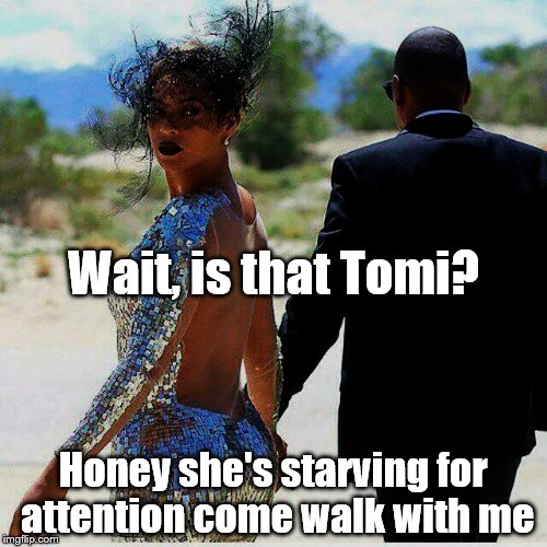 Honey she's starving for attention come walk with me Wait, is that Tomi? | image tagged in beyonce,jay z,tomi lahren,boycotting,superbowl 50 | made w/ Imgflip meme maker